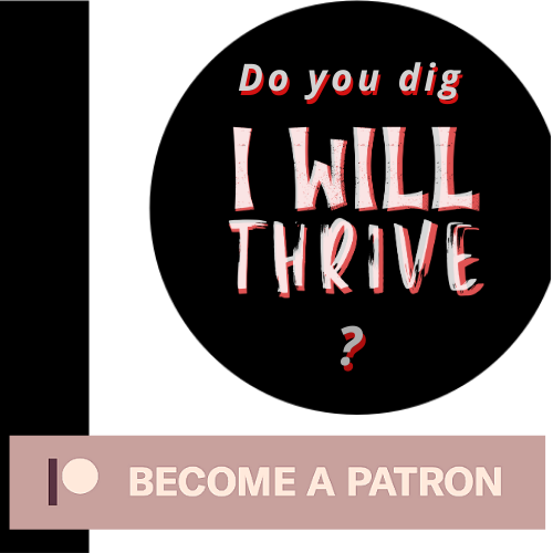 I Will Thrive is on Patreon, and will be one of the finance plans to save my family.