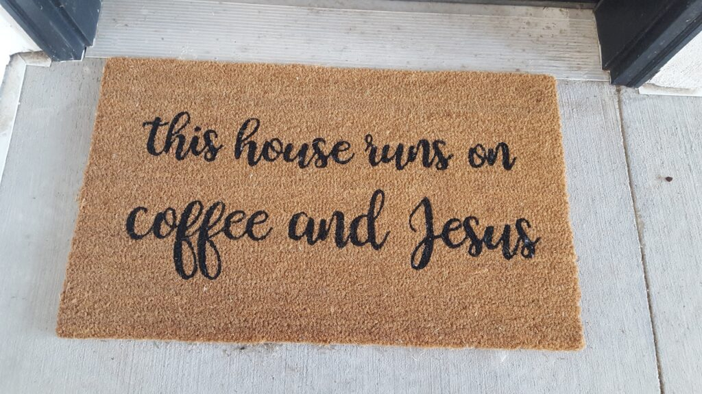 """A door mat with """"This house runs on coffee and Jesus."""" From my days of getting out cards."""