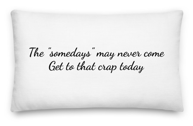 """Probably the best pillow on earth to remind you to live and live for what matters now. The """"somedays"""" may never come, get to that crap today."""