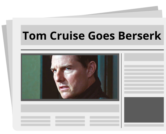 Tom Cruise Goes Berserk newspaper.  During the filming of Mission Impossible 7, there was a Tom Cruise rant.